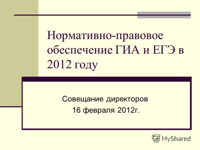 Нормативно-правовое обеспечение ГИА и ЕГЭ в 2012 году Совещание директоров 16 февраля 2012г.