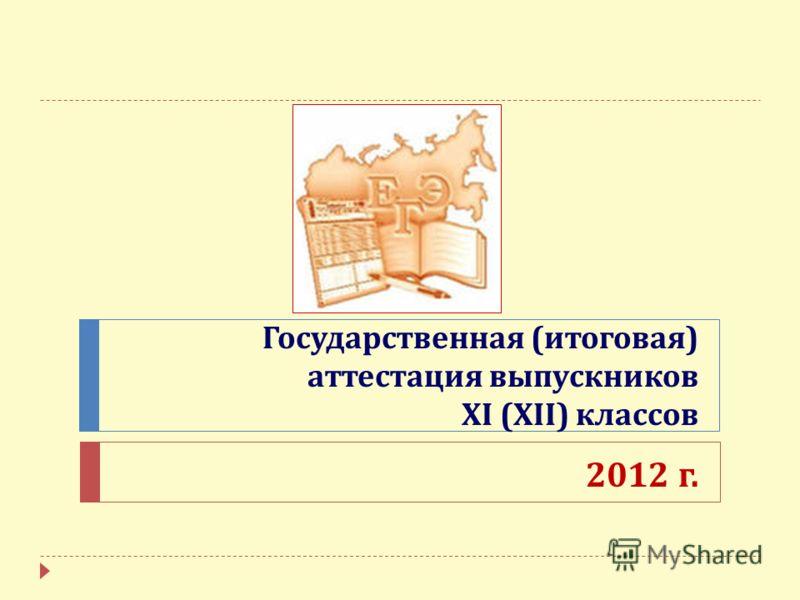 Государственная ( итоговая ) аттестация выпускников XI (XII) классов 2012 г.