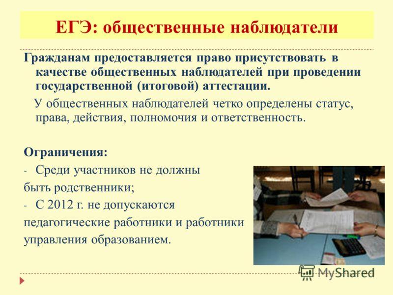 ЕГЭ: общественные наблюдатели Гражданам предоставляется право присутствовать в качестве общественных наблюдателей при проведении государственной (итоговой) аттестации. У общественных наблюдателей четко определены статус, права, действия, полномочия и