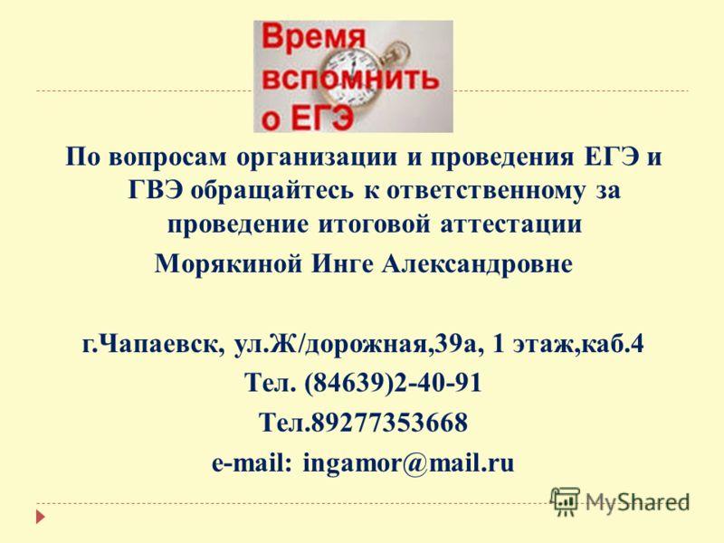 По вопросам организации и проведения ЕГЭ и ГВЭ обращайтесь к ответственному за проведение итоговой аттестации Морякиной Инге Александровне г.Чапаевск, ул.Ж/дорожная,39а, 1 этаж,каб.4 Тел. (84639)2-40-91 Тел.89277353668 e-mail: ingamor@mail.ru