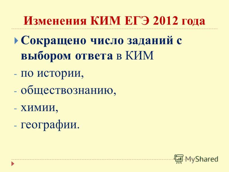 Изменения КИМ ЕГЭ 2012 года Сокращено число заданий с выбором ответа в КИМ - по истории, - обществознанию, - химии, - географии.