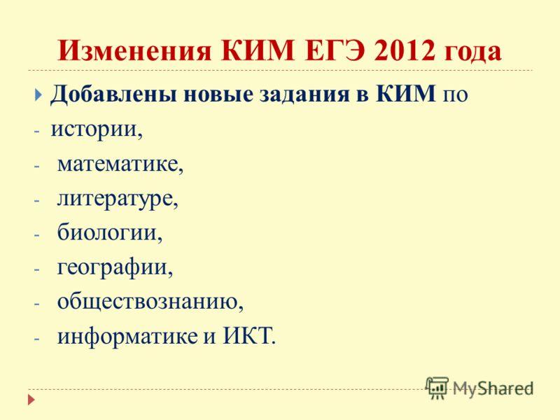 Изменения КИМ ЕГЭ 2012 года Добавлены новые задания в КИМ по - истории, - математике, - литературе, - биологии, - географии, - обществознанию, - информатике и ИКТ.