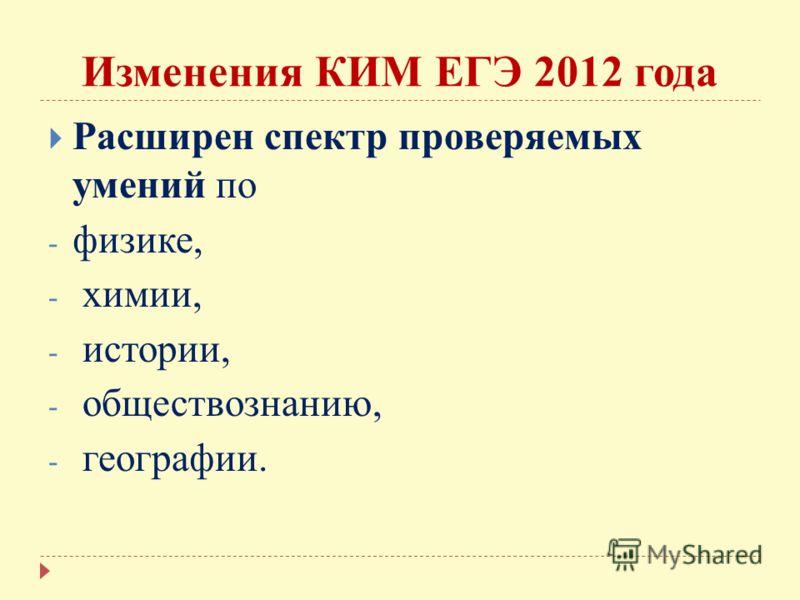 Изменения КИМ ЕГЭ 2012 года Расширен спектр проверяемых умений по - физике, - химии, - истории, - обществознанию, - географии.