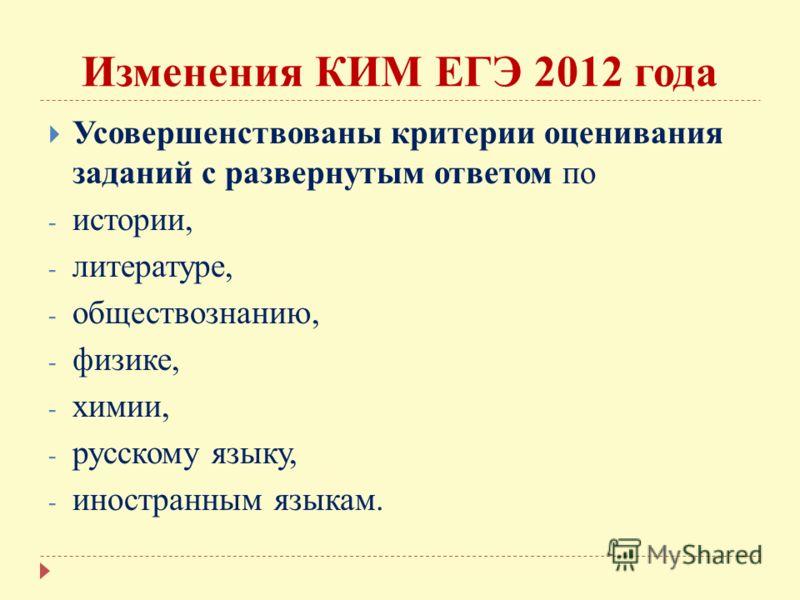 Изменения КИМ ЕГЭ 2012 года Усовершенствованы критерии оценивания заданий с развернутым ответом по - истории, - литературе, - обществознанию, - физике, - химии, - русскому языку, - иностранным языкам.