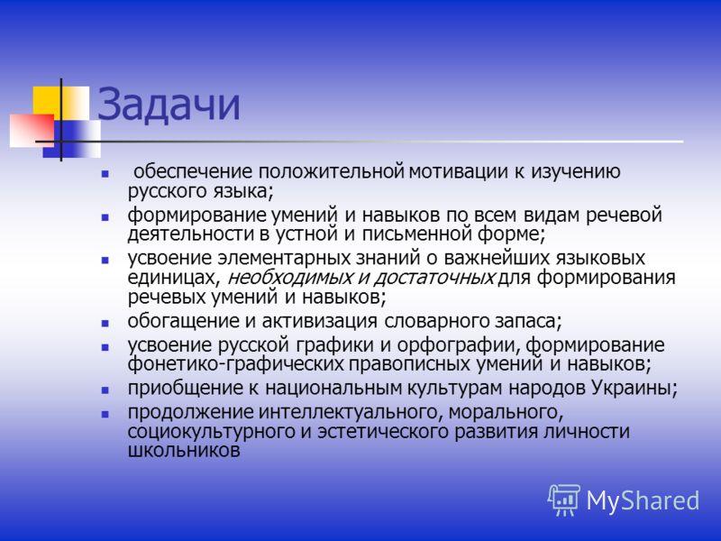 Задачи обеспечение положительной мотивации к изучению русского языка; формирование умений и навыков по всем видам речевой деятельности в устной и письменной форме; усвоение элементарных знаний о важнейших языковых единицах, необходимых и достаточных