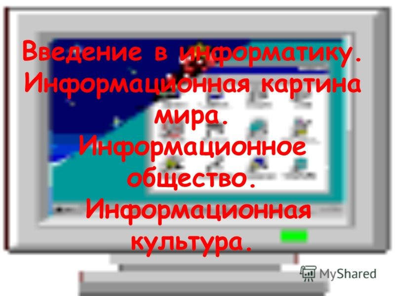 Введение в информатику. Информационная картина мира. Информационное общество. Информационная культура.