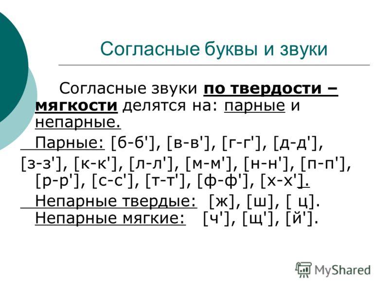 Согласные буквы и звуки Согласные звуки по твердости – мягкости делятся на: парные и непарные. Парные: [б-б'], [в-в'], [г-г'], [д-д'], [з-з'], [к-к'], [л-л'], [м-м'], [н-н'], [п-п'], [р-р'], [с-с'], [т-т'], [ф-ф'], [х-х']. Непарные твердые: [ж], [ш],