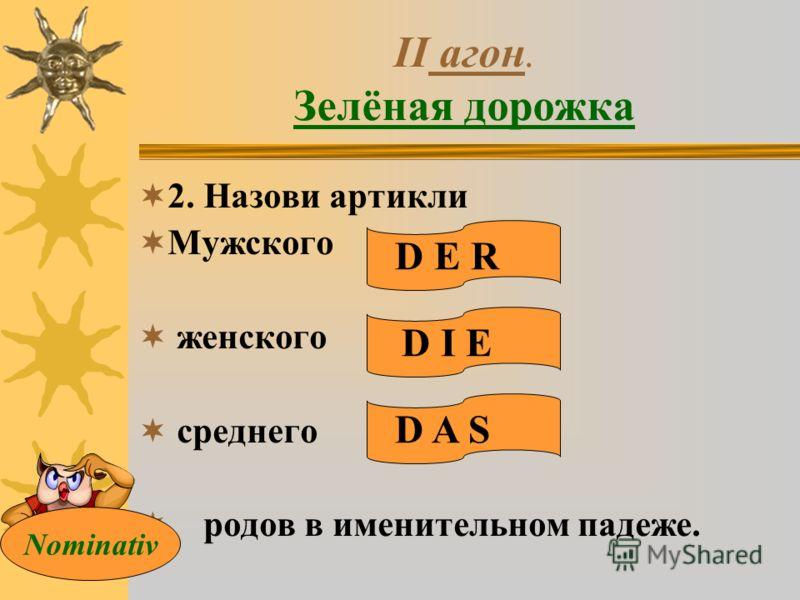 II агон. Зелёная дорожка 2. Назови артикли Мужского женского среднего родов в именительном падеже. D E R D I E D A S Nominativ
