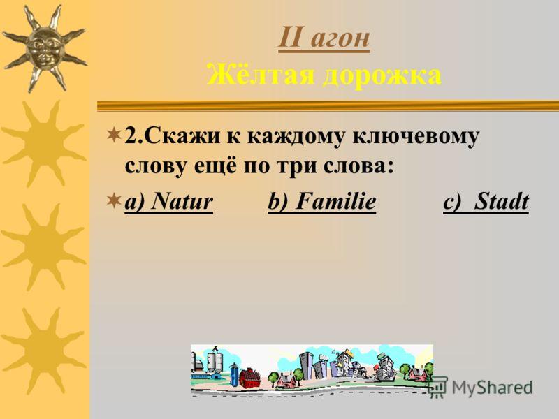 II агон Жёлтая дорожка 2.Скажи к каждому ключевому слову ещё по три слова: a) Natur b) Familie c) Stadt