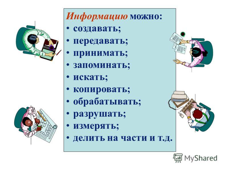 Информацию можно: создавать; передавать; принимать; запоминать; искать; копировать; обрабатывать; разрушать; измерять; делить на части и т.д.