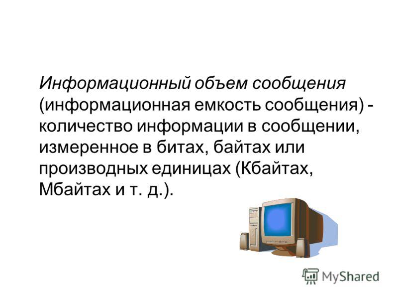 Информационный объем сообщения (информационная емкость сообщения) - количество информации в сообщении, измеренное в битах, байтах или производных единицах (Кбайтах, Мбайтах и т. д.).