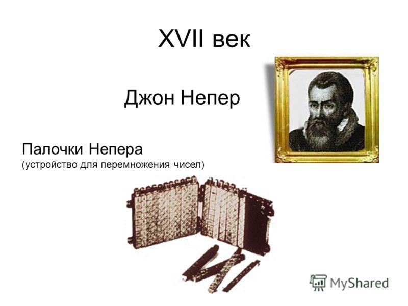 ХVII век Джон Непер Палочки Непера (устройство для перемножения чисел)