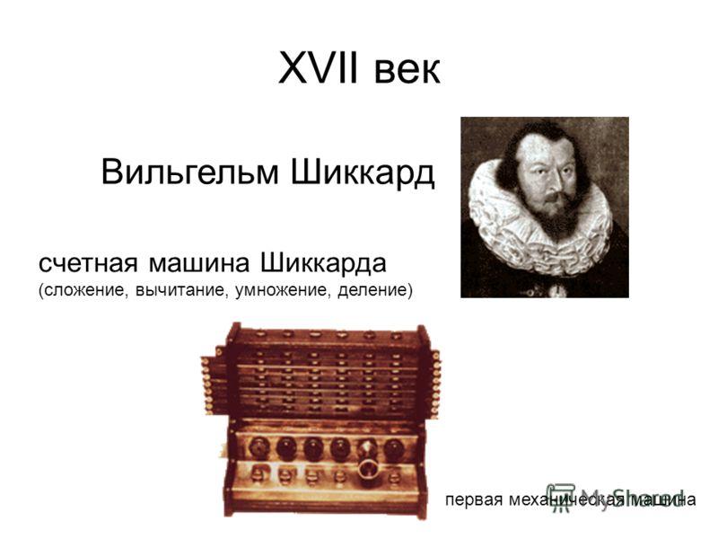 ХVII век Вильгельм Шиккард счетная машина Шиккарда (сложение, вычитание, умножение, деление) первая механическая машина
