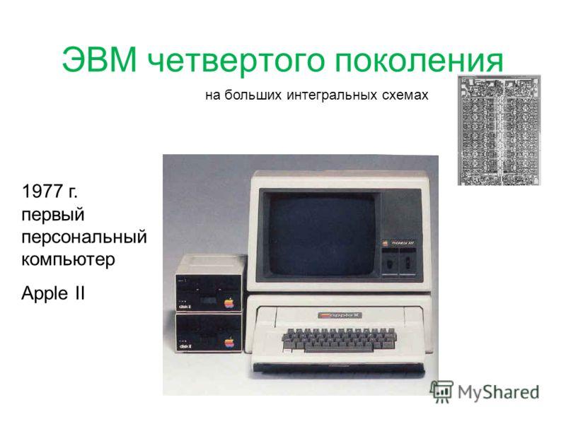ЭВМ четвертого поколения на больших интегральных схемах 1977 г. первый персональный компьютер Apple II
