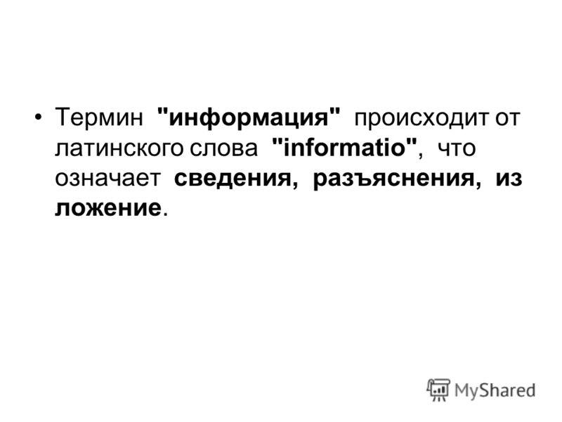 Термин информация происходит от латинского слова informatio, что означает сведения, разъяснения, из ложение.