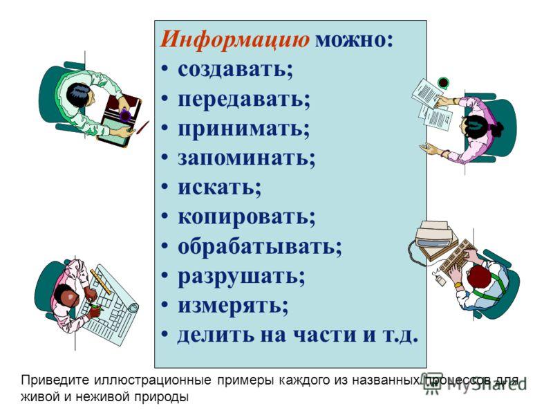 Информацию можно: создавать; передавать; принимать; запоминать; искать; копировать; обрабатывать; разрушать; измерять; делить на части и т.д. Приведите иллюстрационные примеры каждого из названных процессов для живой и неживой природы
