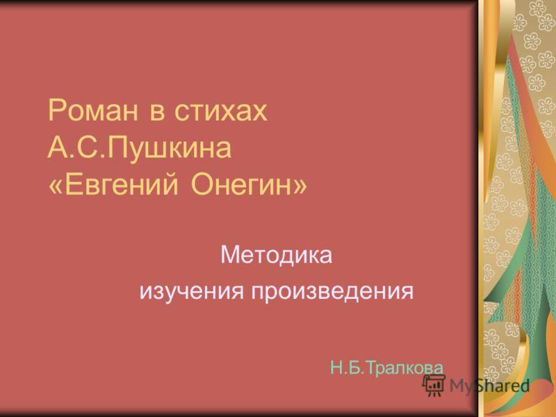 Роман в стихах А.С.Пушкина «Евгений Онегин» Методика изучения произведения Н.Б.Тралкова