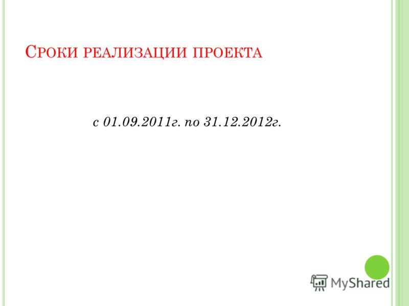 С РОКИ РЕАЛИЗАЦИИ ПРОЕКТА с 01.09.2011г. по 31.12.2012г.