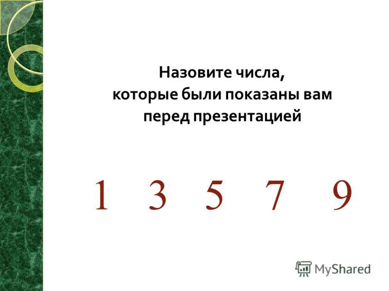 Назовите числа, которые были показаны вам перед презентацией 1 35 7 9