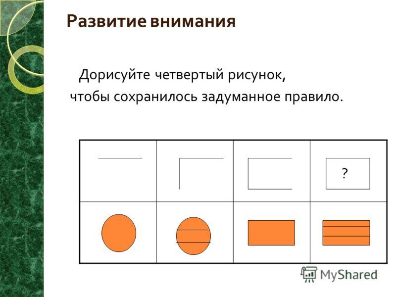 Развитие внимания Дорисуйте четвертый рисунок, чтобы сохранилось задуманное правило. ? ?