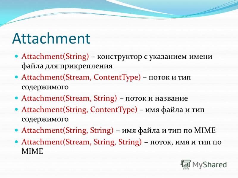 Attachment Attachment(String) – конструктор с указанием имени файла для прикрепления Attachment(Stream, ContentType) – поток и тип содержимого Attachment(Stream, String) – поток и название Attachment(String, ContentType) – имя файла и тип содержимого