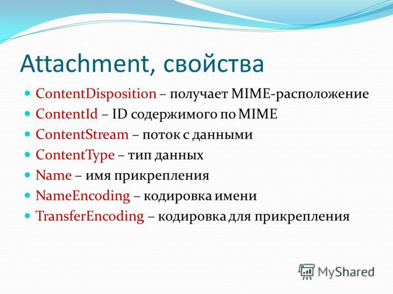 Attachment, свойства ContentDisposition – получает MIME-расположение ContentId – ID содержимого по MIME ContentStream – поток с данными ContentType – тип данных Name – имя прикрепления NameEncoding – кодировка имени TransferEncoding – кодировка для п