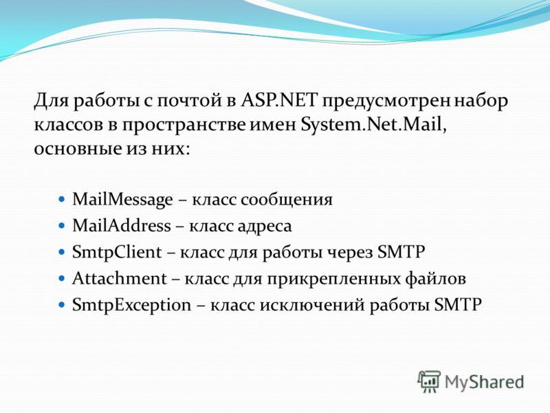 Для работы с почтой в ASP.NET предусмотрен набор классов в пространстве имен System.Net.Mail, основные из них: MailMessage – класс сообщения MailAddress – класс адреса SmtpClient – класс для работы через SMTP Attachment – класс для прикрепленных файл