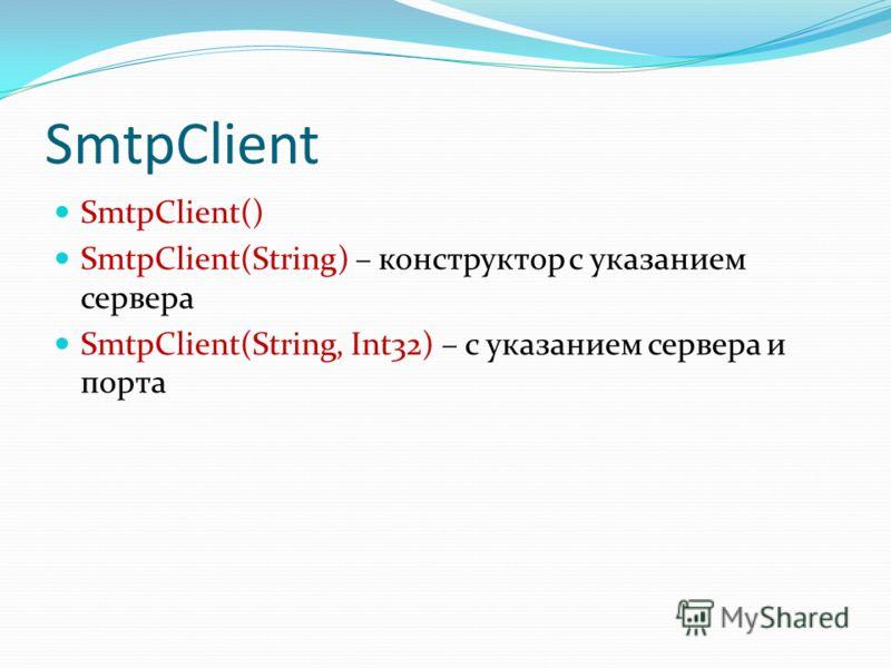 SmtpClient SmtpClient() SmtpClient(String) – конструктор с указанием сервера SmtpClient(String, Int32) – с указанием сервера и порта