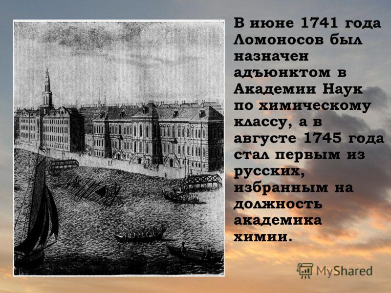 В июне 1741 года Ломоносов был назначен адъюнктом в Академии Наук по химическому классу, а в августе 1745 года стал первым из русских, избранным на должность академика химии.
