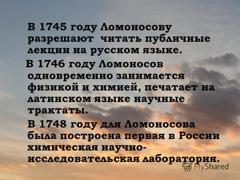 В 1745 году Ломоносову разрешают читать публичные лекции на русском языке. В 1746 году Ломоносов одновременно занимается физикой и химией, печатает на латинском языке научные трактаты. В 1748 году для Ломоносова была построена первая в России химичес