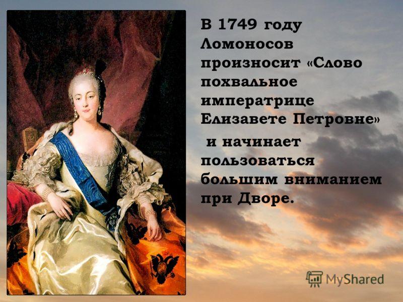 В 1749 году Ломоносов произносит «Слово похвальное императрице Елизавете Петровне» и начинает пользоваться большим вниманием при Дворе.