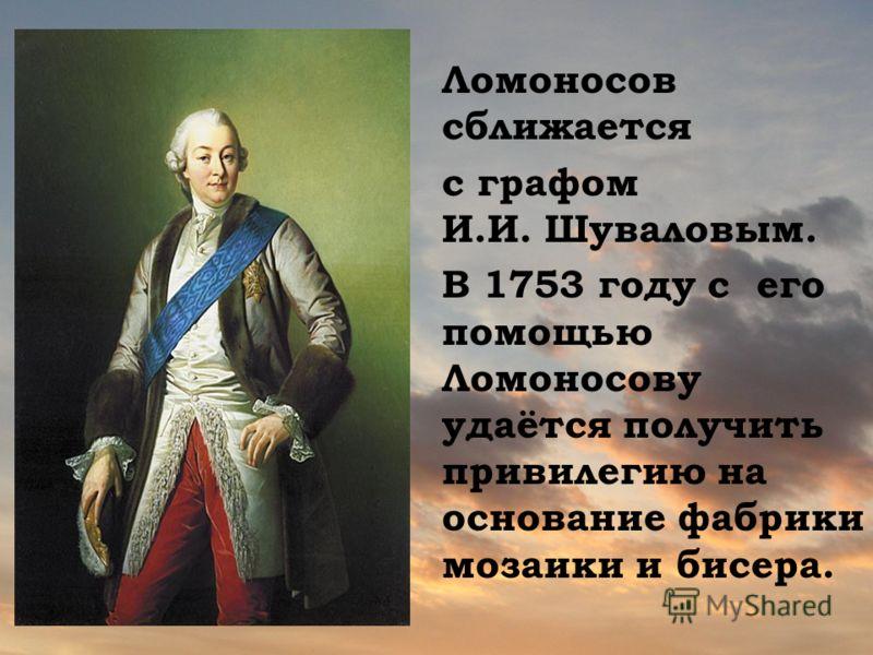 Ломоносов сближается с графом И.И. Шуваловым. В 1753 году с его помощью Ломоносову удаётся получить привилегию на основание фабрики мозаики и бисера.