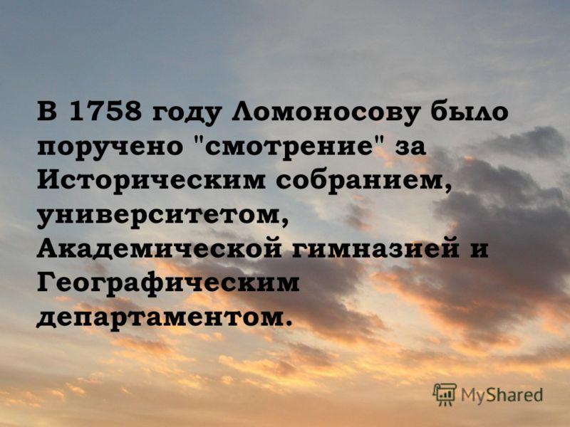 В 1758 году Ломоносову было поручено смотрение за Историческим собранием, университетом, Академической гимназией и Географическим департаментом.