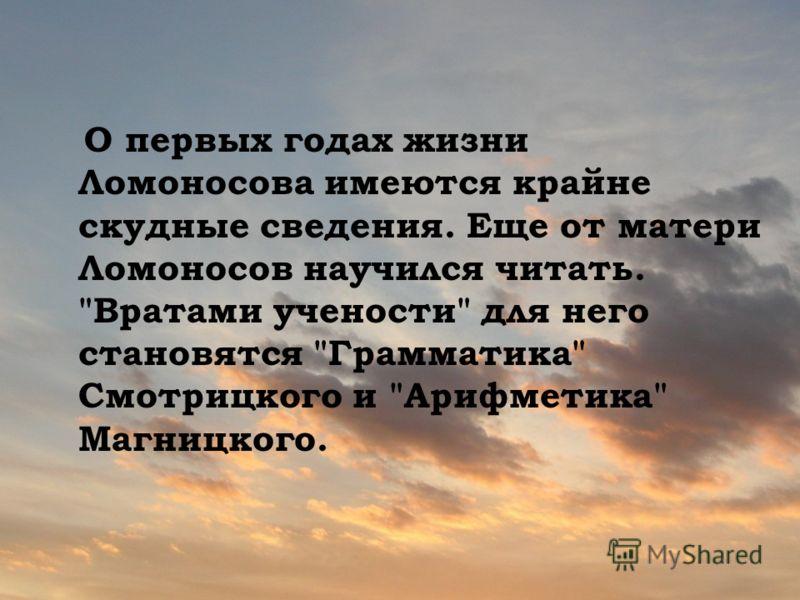 О первых годах жизни Ломоносова имеются крайне скудные сведения. Еще от матери Ломоносов научился читать. Вратами учености для него становятся Грамматика Смотрицкого и Арифметика Магницкого.
