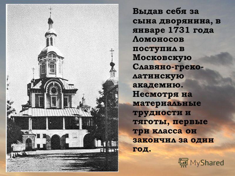 Выдав себя за сына дворянина, в январе 1731 года Ломоносов поступил в Московскую Славяно-греко- латинскую академию. Несмотря на материальные трудности и тяготы, первые три класса он закончил за один год.