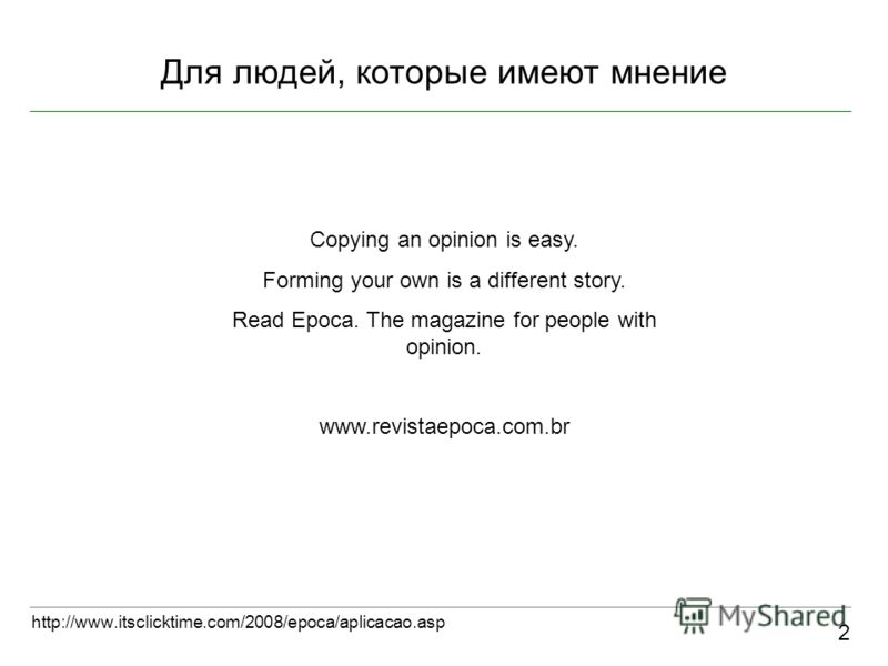 Для людей, которые имеют мнение 2 http://www.itsclicktime.com/2008/epoca/aplicacao.asp Copying an opinion is easy. Forming your own is a different story. Read Epoca. The magazine for people with opinion. www.revistaepoca.com.br