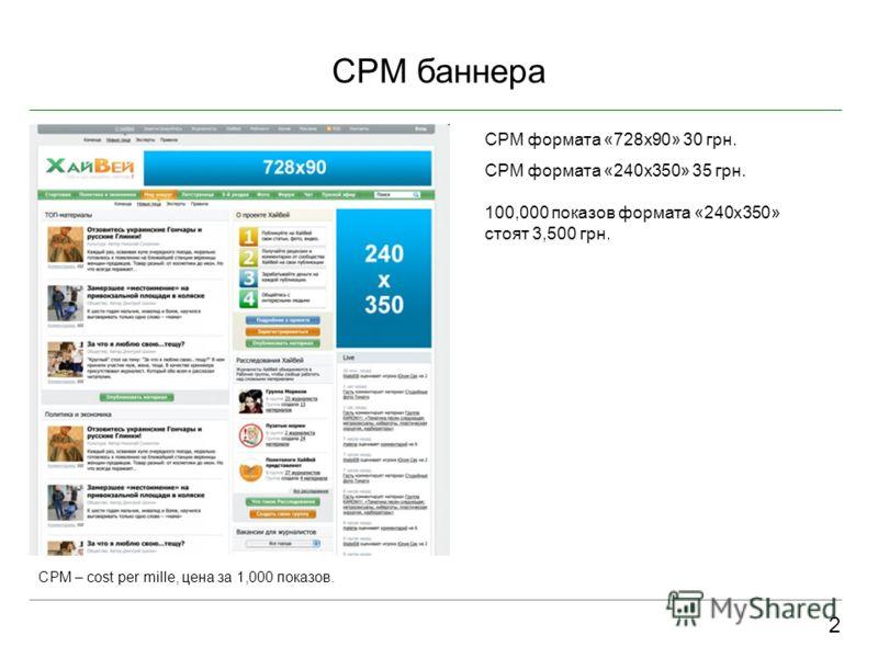 CPM баннера 2 CPM – cost per mille, цена за 1,000 показов. CPM формата «728x90» 30 грн. CPM формата «240x350» 35 грн. 100,000 показов формата «240х350» стоят 3,500 грн.