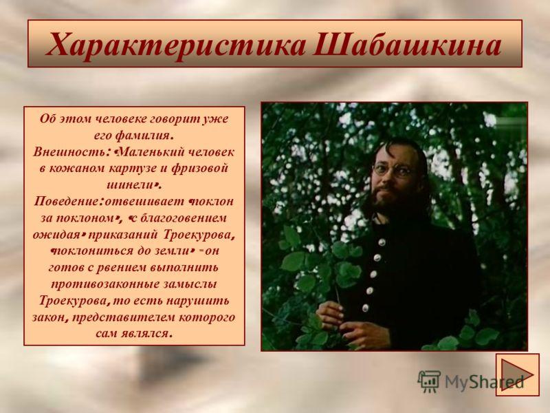 Характеристика Шабашкина Об этом человеке говорит уже его фамилия. Внешность : « Маленький человек в кожаном картузе и фризовой шинели ». Поведение : отвешивает « поклон за поклоном », « с благоговением ожидая » приказаний Троекурова, « поклониться д