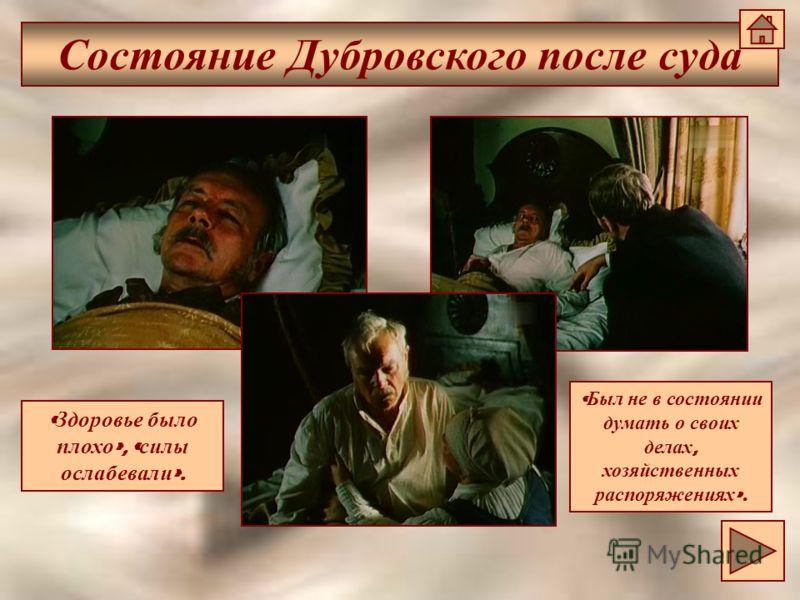 Состояние Дубровского после суда « Здоровье было плохо », « силы ослабевали ». « Был не в состоянии думать о своих делах, хозяйственных распоряжениях ».