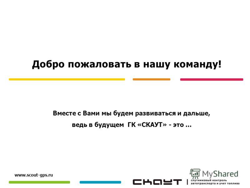 Вместе с Вами мы будем развиваться и дальше, ведь в будущем ГК «СКАУТ» - это … www.scout-gps.ru