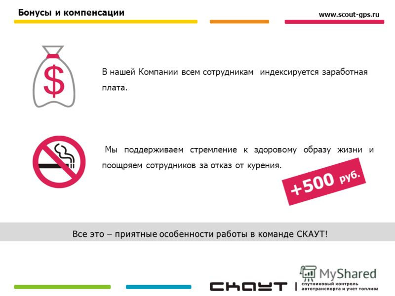 В нашей Компании всем сотрудникам индексируется заработная плата. Мы поддерживаем стремление к здоровому образу жизни и поощряем сотрудников за отказ от курения. Бонусы и компенсации www.scout-gps.ru