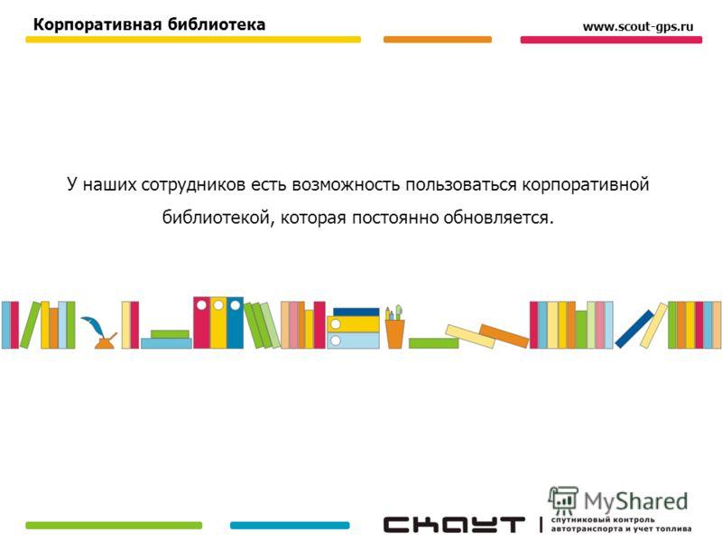 У наших сотрудников есть возможность пользоваться корпоративной библиотекой, которая постоянно обновляется. Корпоративная библиотека www.scout-gps.ru