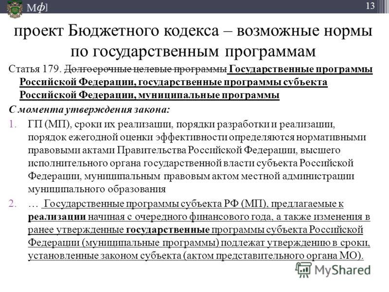 М ] ф 13 проект Бюджетного кодекса – возможные нормы по государственным программам Статья 179. Долгосрочные целевые программы Государственные программы Российской Федерации, государственные программы субъекта Российской Федерации, муниципальные прогр