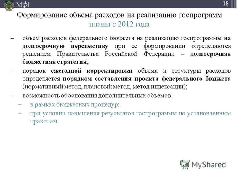 М ] ф 18 Формирование объема расходов на реализацию госпрограмм планы с 2012 года –объем расходов федерального бюджета на реализацию госпрограммы на долгосрочную перспективу при ее формировании определяются решением Правительства Российской Федерации