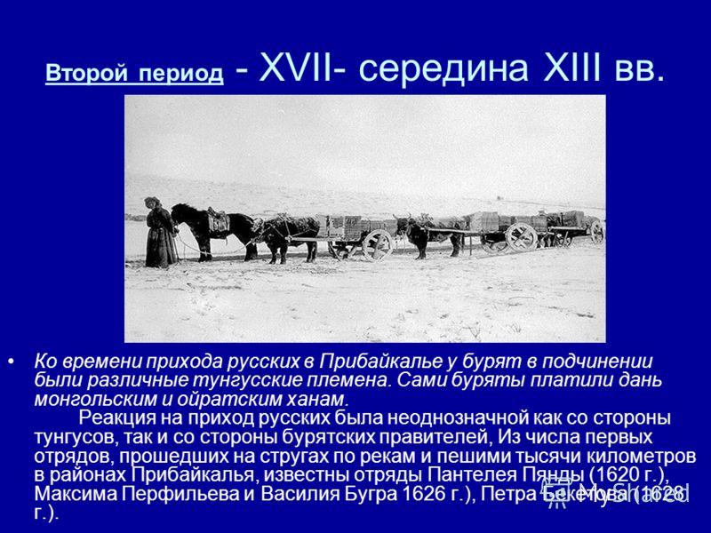 Второй период - ХVII- середина ХIII вв. Ко времени прихода русских в Прибайкалье у бурят в подчинении были различные тунгусские племена. Сами буряты платили дань монгольским и ойратским ханам. Реакция на приход русских была неоднозначной как со сторо