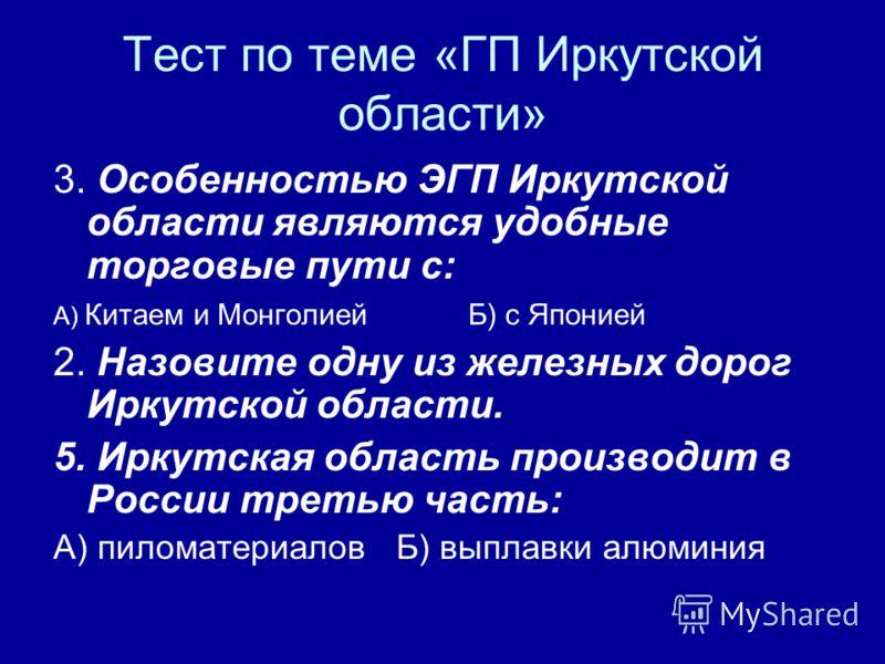 Тест по теме «ГП Иркутской области» 3. Особенностью ЭГП Иркутской области являются удобные торговые пути с: А) Китаем и Монголией Б) с Японией 2. Назовите одну из железных дорог Иркутской области. 5. Иркутская область производит в России третью часть