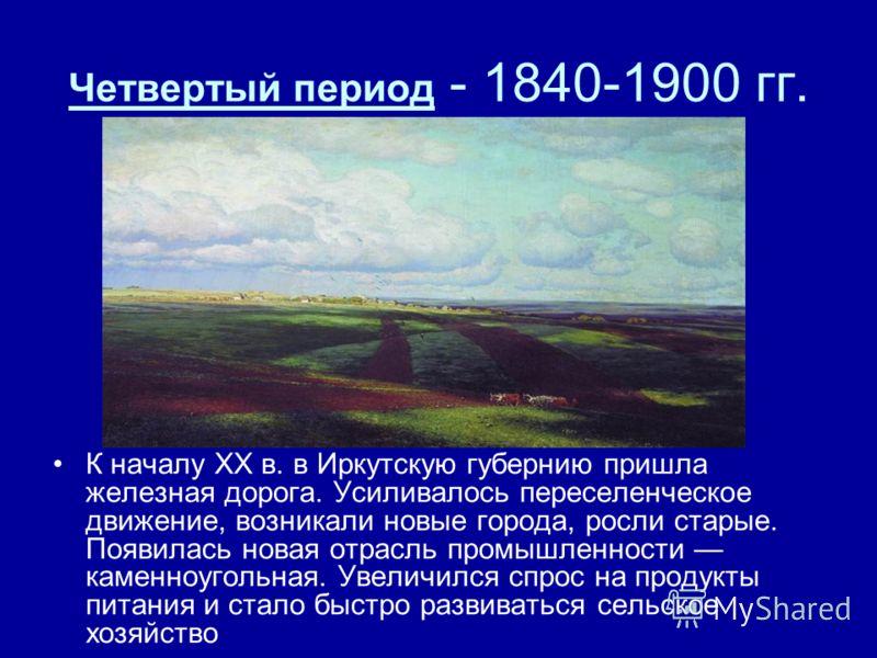 Четвертый период - 1840-1900 гг. К началу XX в. в Иркутскую губернию пришла железная дорога. Усиливалось переселенческое движение, возникали новые города, росли старые. Появилась новая отрасль промышленности каменноугольная. Увеличился спрос на проду