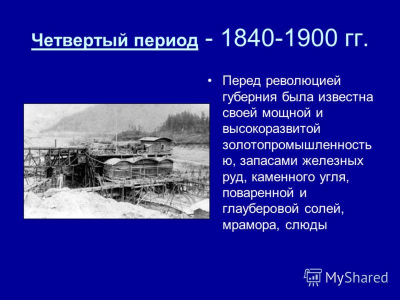 Четвертый период - 1840-1900 гг. Перед революцией губерния была известна своей мощной и высокоразвитой золотопромышленность ю, запасами железных руд, каменного угля, поваренной и глауберовой солей, мрамора, слюды