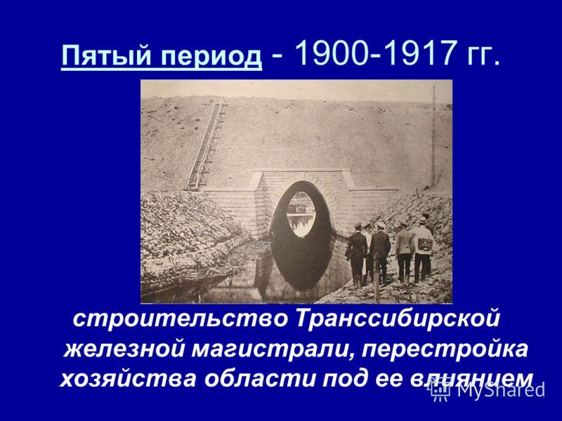 Пятый период - 1900-1917 гг. строительство Транссибирской железной магистрали, перестройка хозяйства области под ее влиянием