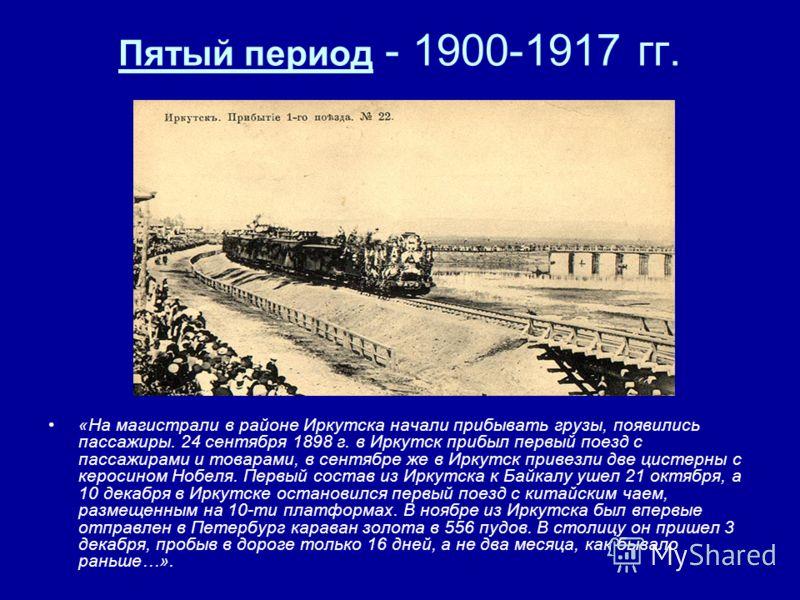 Пятый период - 1900-1917 гг. «На магистрали в районе Иркутска начали прибывать грузы, появились пассажиры. 24 сентября 1898 г. в Иркутск прибыл первый поезд с пассажирами и товарами, в сентябре же в Иркутск привезли две цистерны с керосином Нобеля. П